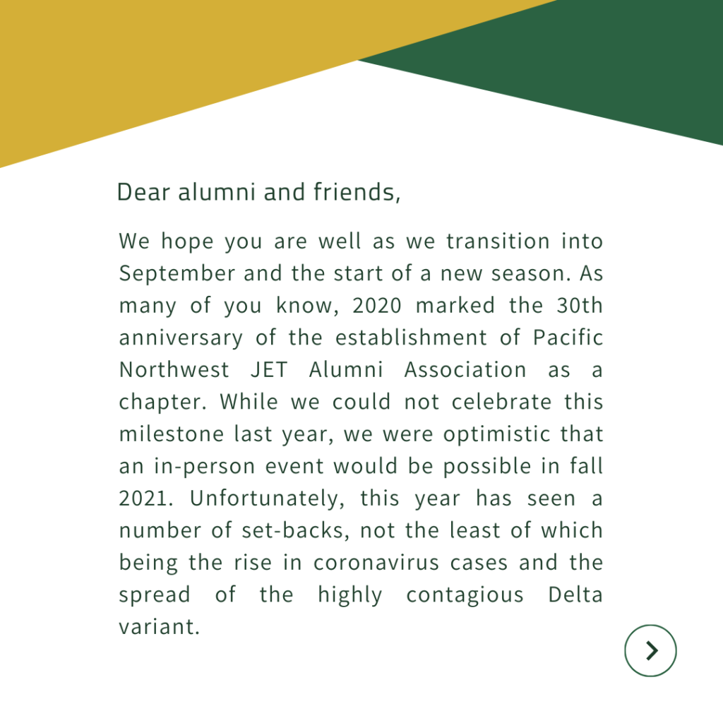 Dear alumni and friends,  We hope you are well as we transition into September and the start of a new season. As many of you know, 2020 marked the 30th anniversary of the establishment of Pacific Northwest JET Alumni Association as a chapter. While we could not celebrate this milestone last year, we were optimistic that an in-person event would be possible in fall 2021. Unfortunately, this year has seen a number of set-backs, not the least of which being the rise in coronavirus cases and the spread of the highly contagious Delta variant.