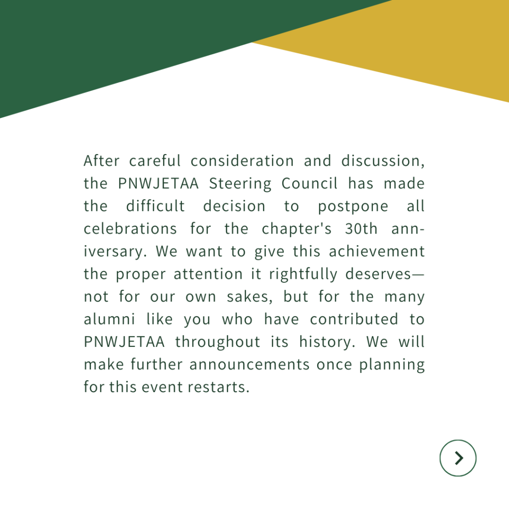 After careful consideration and discussion, the PNWJETAA Steering Council has made the difficult decision to postpone all celebrations for the chapter's 30th anniversary. We want to give this achievement the proper attention it rightfully deserves—not for our own sakes, but for the many alumni like you who have contributed to PNWJETAA throughout its history. We will make further announcements once planning for this event restarts.