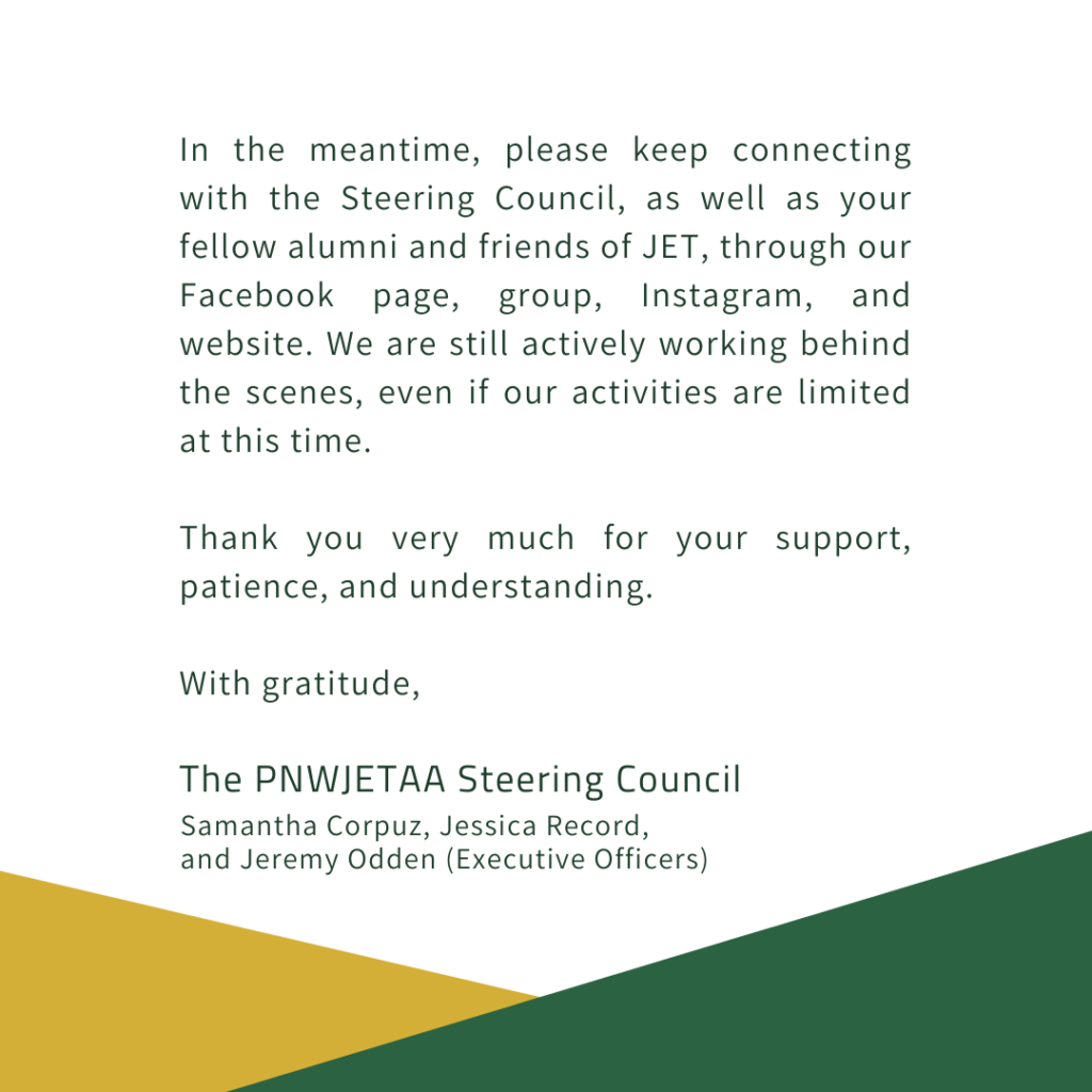 In the meantime, please keep connecting with the Steering Council, as well as your fellow alumni and friends of JET, through our Facebook page, group, Instagram, and website. We are still actively working behind the scenes, even if our activities are limited at this time.  Thank you very much for your support, patience, and understanding.  With gratitude,  The PNWJETAA Steering Council Samantha Corpuz, Jessica Record, and Jeremy Odden (Executive Officers)